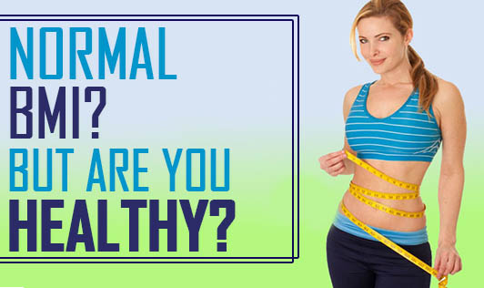 Normal BMI? But are you Healthy?