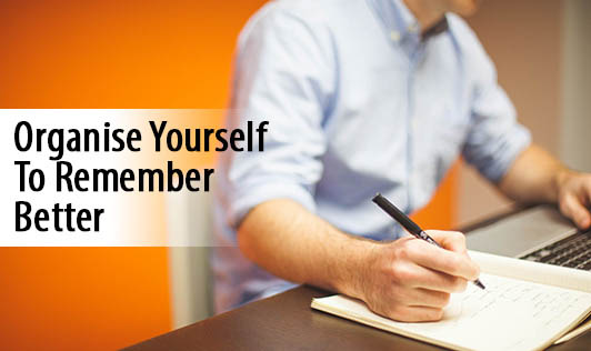 Organise Yourself To Remember Better