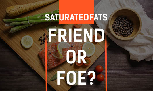 Saturated Fats – Friend Or Foe?