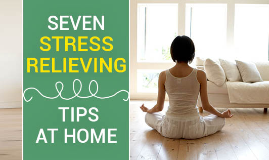 Seven Stress Relieving Tips At Home