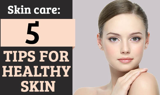 Skin Care: 5 tips for healthy skin