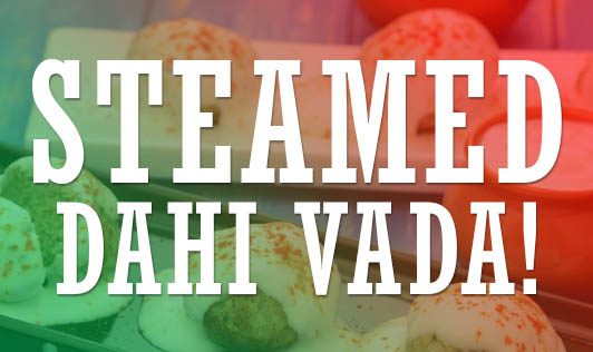 Steamed Dahi Vada!