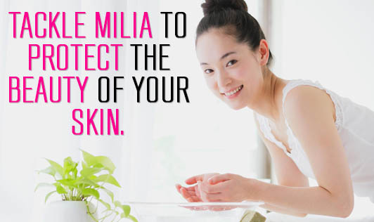 Tackle Milia to Protect The Beauty Of Your Skin.