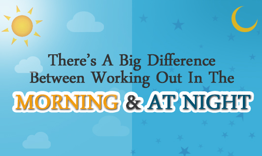 There's a big difference between working out in the morning and at night