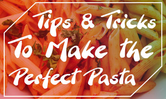 Tips and Tricks To Make the Perfect Pasta