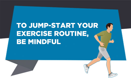 To jump-start your exercise routine, be mindful