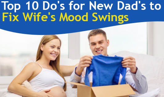 Top 10 Do's for New Dad's to Fix Wife's Mood Swings