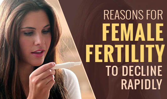 Top 7 Reasons for Female Fertility to Decline Rapidly