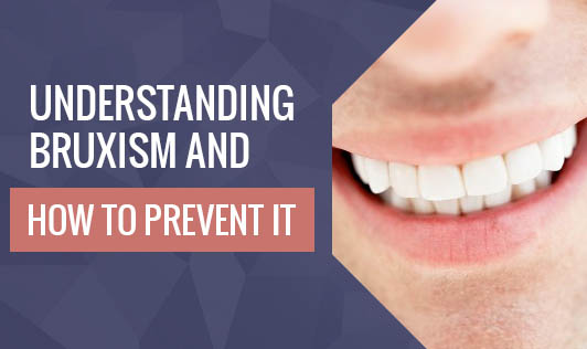 Understanding Bruxism and  How To Prevent It