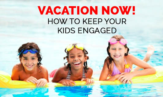 Vacation Now! How to keep your Kids Engaged