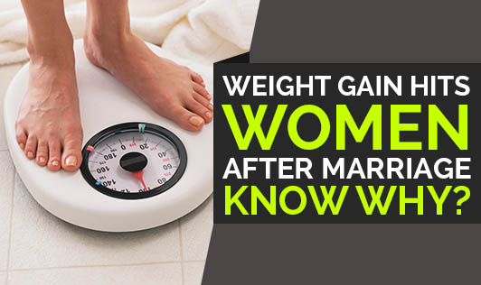 Weight Gain Hits Women After Marriage- Know Why?