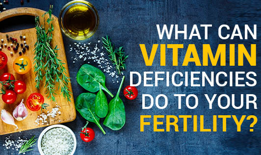What Can Vitamin Deficiencies Do To Your Fertility?