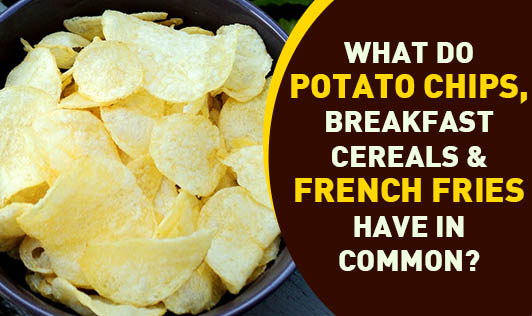 What Do Potato Chips, Breakfast Cereals & French Fries Have In Common?