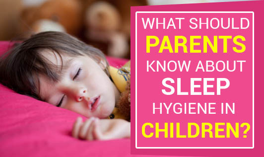 What Should Parents Know About Sleep Hygiene In Children?