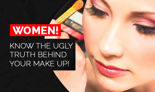Women! Know the Ugly truth behind your make up!