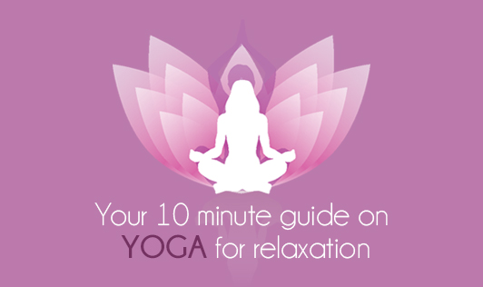 Your 10 minute guide on yoga for relaxation