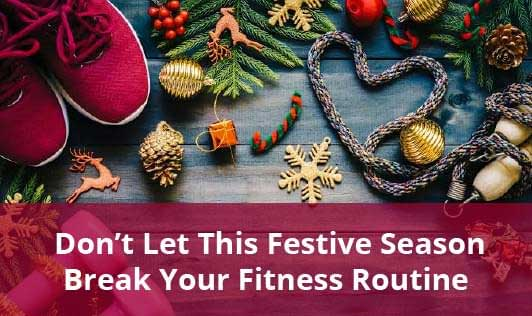Don't Let This Festive Season Break Your Fitness Routine