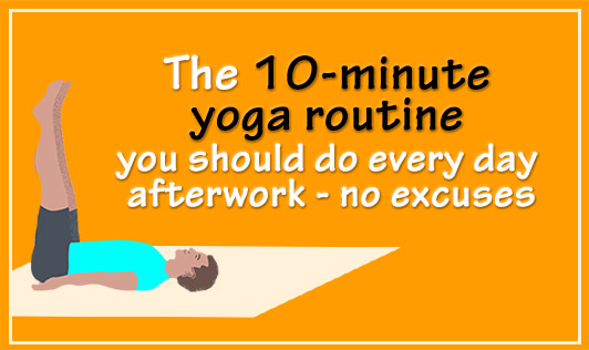 The 10 minute yoga workout you should do every day after work- no excuses