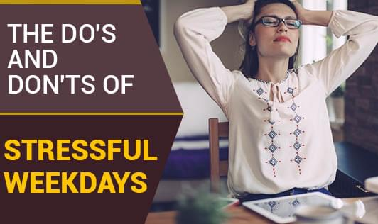 The Do's And Don'ts Of Stressful Weekdays